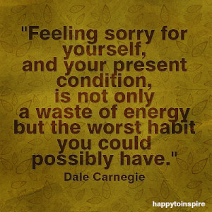 feeling sorry for yourself and your present condition is not only a waste of energy but the worst habit you could possible have copy