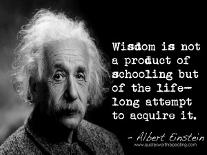 wisdom-is-not-a-product-of-schooling-but-of-the-lifelong-attempt-to-acquire-it